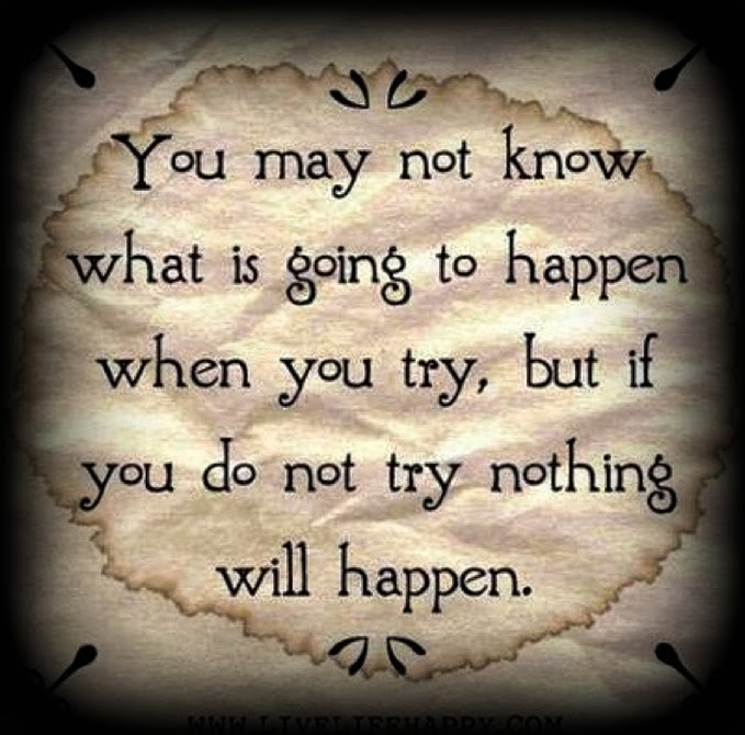 Inspire   You may not know what is going to happen when you try, but if you do not try nothing will happen